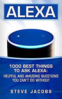 Alexa: 1000 best Things To Ask Alexa: Helpful and amusing questions you can't do without.